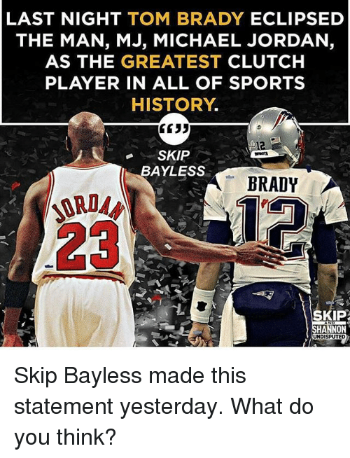 Memes, Michael Jordan, and Skip Bayless: LAST NIGHT  TOM BRADY  ECLIPSED  THE MAN, MJ, MICHAEL JORDAN,  AS THE GREATEST  CLUTCH  PLAYER IN ALL OF SPORTS  HISTORY  3533  SKIP  BAYLESS  BRADY  SKIP?  HANNON  UNDISPUTED Skip Bayless made this statement yesterday. What do you think?
