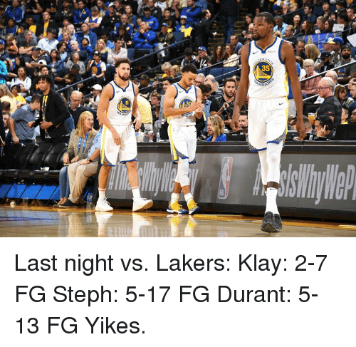 Los Angeles Lakers, Last Night, and Yikes: Last night vs. Lakers:  Klay: 2-7 FG Steph: 5-17 FG Durant: 5-13 FG  Yikes.
