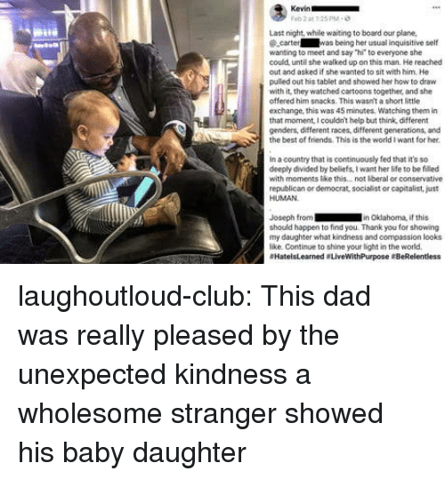 "Club, Dad, and Friends: Last night, while waiting to board our plane,  ecarter was being her usual inquisitive self  wanting to meet and say ""hi to everyone she  could unte she walked up on this man. He reached  out and asked if she wanted to sit with him. He  pulled out his tablet and showed her how to draw  with it' they watched cartoons together, and she  offered him snacks. This wasn't a short little  exchange, this was 45 minutes, Watching them in  that monent, I couldnt help but think, different  genders, different races, different generations, and  the best of friends. This is the world I want for her  in a country that is continuously fed that it's so  deeply divided by beliefs, I want her life to be filled  with moments ke this.. not beral or conservative  republican or democrat, socialist or capitalist, just  HUMAN  Joseph from in Okdahoma, if this  should happen to find you. Thank you for showing  my daughter what kindness and compassion looks  like Continue to shine your light in the world  #HatelsLearned . LiveWithPurpose eBeRelentless laughoutloud-club:  This dad was really pleased by the unexpected kindness a wholesome stranger showed his baby daughter"