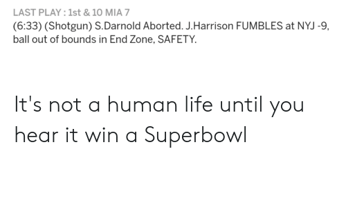 Life, Nfl, and Superbowl: LAST PLAY: 1st & 10 MIA 7  (6:33) (Shotgun) S. Darnold Aborted. J.Harrison FUMBLES at NYJ -9,  ball out of bounds in End Zone, SAFETY It's not a human life until you hear it win a Superbowl