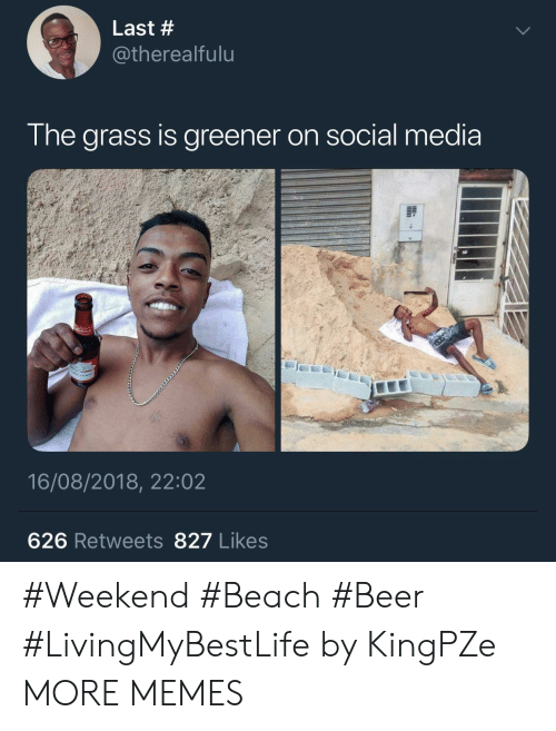 Beer, Dank, and Memes: Last #  @therealfulu  I he arass Is greener on social media  16/08/2018, 22:02  626 Retweets 827 Likes #Weekend #Beach #Beer #LivingMyBestLife by KingPZe MORE MEMES