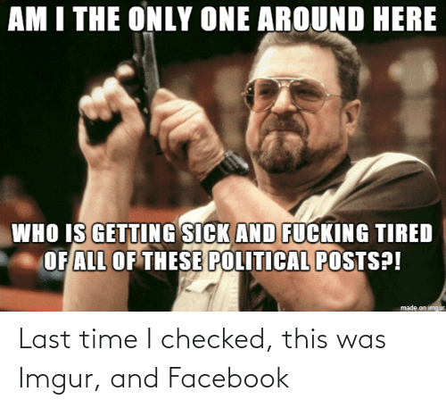 last time: Last time I checked, this was Imgur, and Facebook