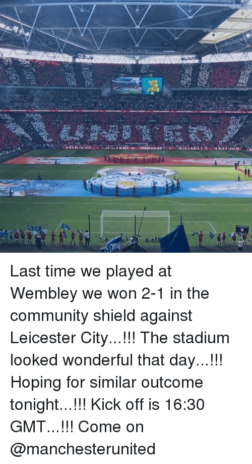 Leicester City: Last time we played at Wembley we won 2-1 in the community shield against Leicester City...!!! The stadium looked wonderful that day...!!! Hoping for similar outcome tonight...!!! Kick off is 16:30 GMT...!!! Come on @manchesterunited