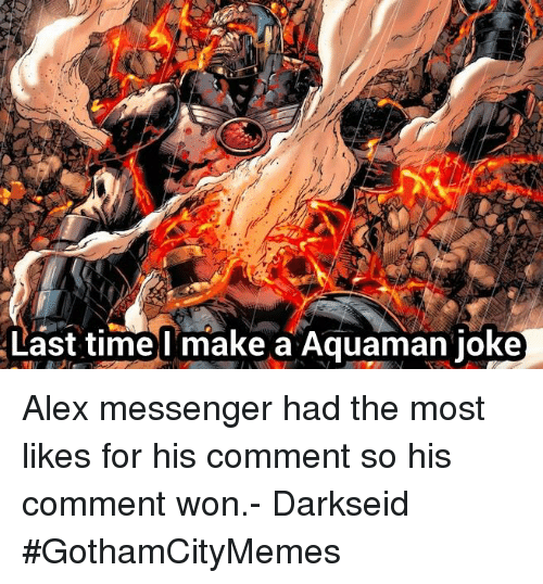 Aquaman Jokes: Last timel make a Aquaman joke Alex messenger had the most likes for his comment so his comment won.- Darkseid #GothamCityMemes