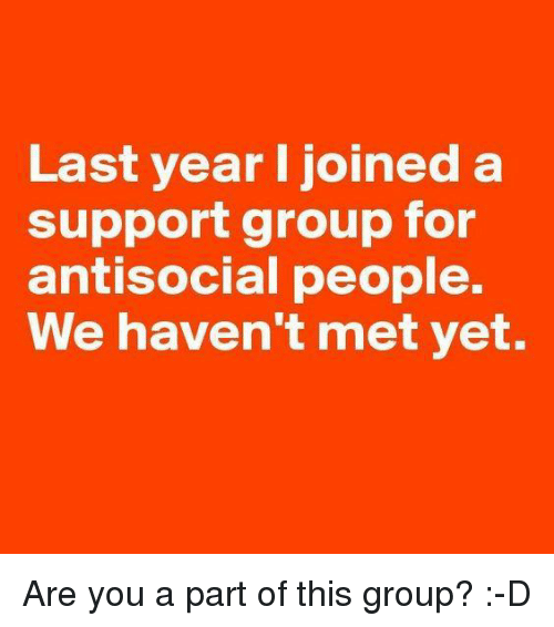 Memes, Mets, and Antisocial: Last year I joined a  support group for  antisocial people.  We haven't met yet. Are you a part of this group? :-D