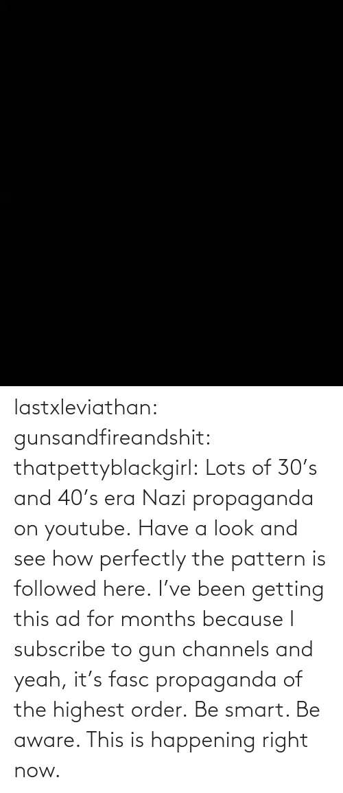 smart: lastxleviathan:  gunsandfireandshit:  thatpettyblackgirl:   Lots of 30's and 40's era Nazi propaganda on youtube. Have a look and see how perfectly the pattern is followed here.     I've been getting this ad for months because I subscribe to gun channels and yeah, it's fasc propaganda of the highest order.   Be smart. Be aware. This is happening right now.