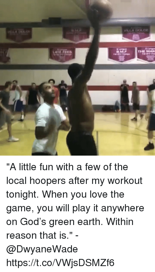 "God, Love, and Memes: LATE FEES  B.M.F  THE MAN ""A little fun with a few of the local hoopers after my workout tonight. When you love the game, you will play it anywhere on God's green earth. Within reason that is."" - @DwyaneWade    https://t.co/VWjsDSMZf6"