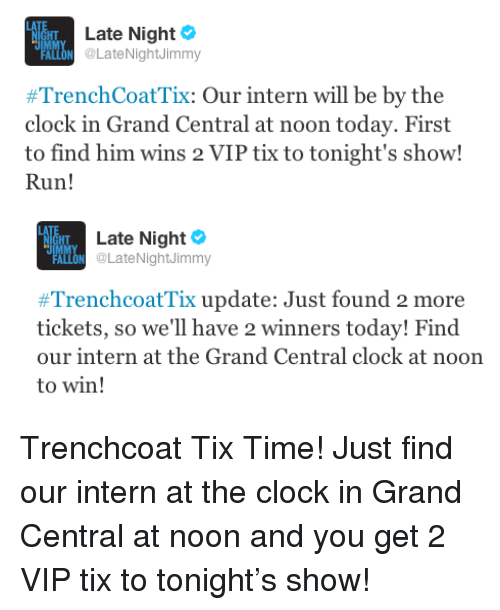 Tix: Late Night  ALLON @LateNightJimmy  #TrenchCoatTi: Our intern will be by the  clock in Grand Central at noon today. First  to find him wins 2 VIP tix to tonight's show!  Run!   Tu  Late Night Ф  ALON @LateNightJimmy  #TrenchcoatTix update: Just found 2 more  tickets, so we'll have 2 winners today! Find  our intern at the Grand Central clock at noon  to win! <p>Trenchcoat Tix Time! Just find our intern at the clock in Grand Central at noon and you get 2 VIP tix to tonight&rsquo;s show!</p>