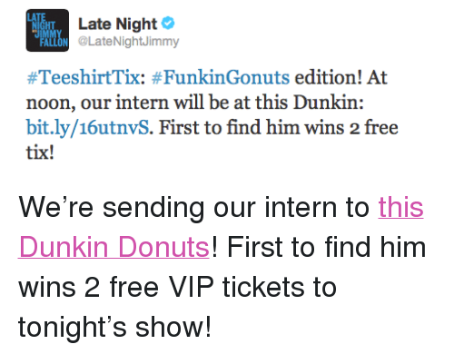 """Tix: Late Night  HT  ALLON LateNightJimmy  noon, our intern will be at this Dunkin  bit.ly/16utnvS. First to find him wins 2 free  tix! <p>We&rsquo;re sending our intern to <a href=""""http://bit.ly/16utnvS"""" target=""""_blank"""">this Dunkin Donuts</a>! First to find him wins 2 free VIP tickets to tonight&rsquo;s show!</p>"""