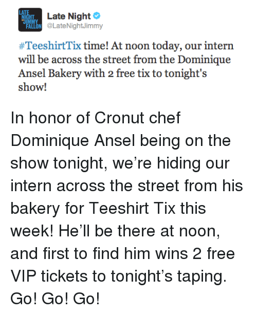 Tix: Late Night  HT  ON @LateNightJimmy  #TeeshirtTix time! At noon today, our intern  will be across the street from the Dominique  Ansel Bakery with 2 free tix to tonight's  show! <p>In honor of Cronut chef Dominique Ansel being on the show tonight, we&rsquo;re hiding our intern across the street from his bakery for Teeshirt Tix this week! He&rsquo;ll be there at noon, and first to find him wins 2 free VIP tickets to tonight&rsquo;s taping. Go! Go! Go!</p>