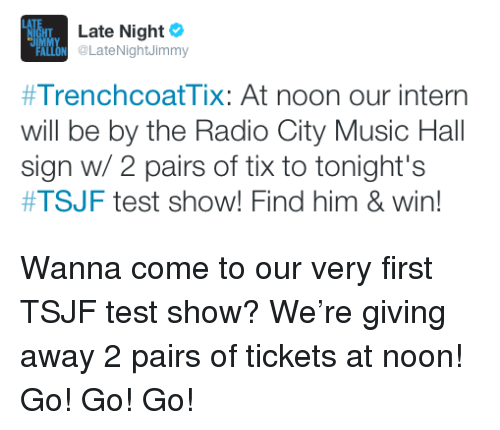 Tix: Late Night  IMM  FALLON @LateNightJimmy  #TrenchcoatTix: At noon our intern  will be by the Radio City Music Hall  #TSJF test show! Find him & win!  sign w/ 2 pairs of tix to tonights <p>Wanna come to our very first TSJF test show? We&rsquo;re giving away 2 pairs of tickets at noon! Go! Go! Go!</p>