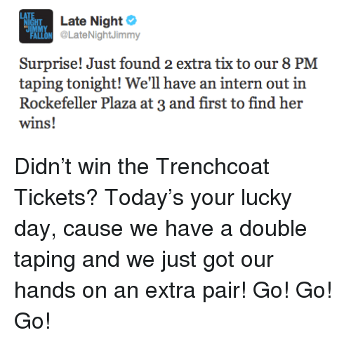 Tix: Late Night  LON LateNightJimmy  HT  PAL  Surprise! Just found 2 extra tix to our 8 PM  taping tonight! We'll have an intern out in  Rockefeller Plaza at 3 and first to find her  wins! <p>Didn&rsquo;t win the Trenchcoat Tickets? Today&rsquo;s your lucky day, cause we have a double taping and we just got our hands on an extra pair! Go! Go! Go!</p>