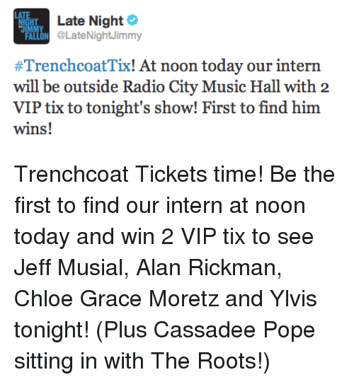 Tix: Late Night  PALLON @LateNightJimmy  #TrenchcoatTi! At noon today our intern  will be outside Radio City Music Hall with 2  VIP tix to tonight's show! First to find him  wins! <p>Trenchcoat Tickets time! Be the first to find our intern at noon today and win 2 VIP tix to see Jeff Musial, Alan Rickman, Chloe Grace Moretz and Ylvis tonight! (Plus Cassadee Pope sitting in with The Roots!)</p>