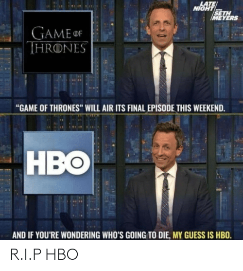 "late night: LATE  NIGHT  SETH  IMEYERS  GAMEor  THRONES  ""GAME OF THRONES"" WILL AIR ITS FINAL EPISODE THIS WEEKEND.  HBO  AND IF YOU'RE WONDERING WHO'S GOING TO DIE, MY GUESS IS HBO. R.I.P HBO"