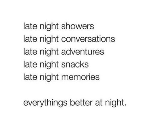late night: late night showers  late night conversations  late night adventures  late night snacks  late night memories  everythings better at night.