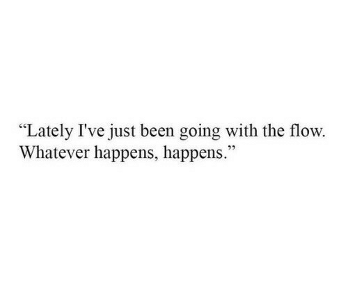 "Been, Just, and Whatever: ""Lately I've just been going with the flow.  Whatever happens, happens."""