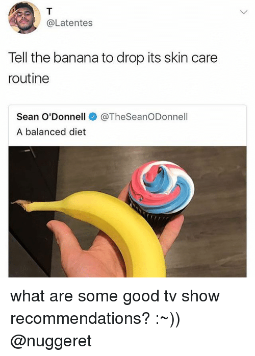 odonnell: @Latentes  Tell the banana to drop its skin care  routine  Sean O'Donnell  A balanced diet  @TheSeanODonnell what are some good tv show recommendations? :~)) @nuggeret