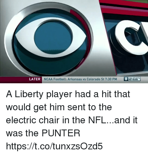 Ncaa: LATER  NCAA Football: Arkansas vs Colorado St 7:30 PM  O  OCBS SPORTs  NETWORK A Liberty player had a hit that would get him sent to the electric chair in the NFL...and it was the PUNTER https://t.co/tunxzsOzd5