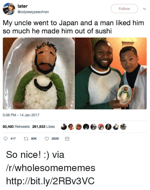 Http, Japan, and Sushi: later  @odysseypeachran  Follow  My uncle went to Japan and a man liked him  so much he made him out of sushi  5:08 PM 14 Jan 2017  80,480 Retweets 261,833 Likes So nice! :) via /r/wholesomememes http://bit.ly/2RBv3VC