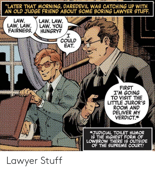 "deliver: ""LATER THAT MORNING, DAREDEVIL WAS CATCHING UP WITH  AN OLD JUDGE FRIEND ABOUT SOME BORING LAWYER STUFF.  LAW. LAW.  LAW. YOu  HUNGRY?  I  COULD  EAT  LAW.  LAW. LAW  FAIRNESS  FIRST  I'M GOING  TO VISIT THE  LITTLE JUROR'S  ROOM AND  DELIVER MY  VERDICT  *JUDICIAL TOILET HUMOR  IS THE HIGHEST FORM OF  LOWBROW THERE IS OUTSIDE  OF THE SUPREME COURT! Lawyer Stuff"