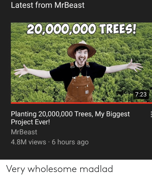 views: Latest from MrBeast  20,000,000 TREES!  7:23  Planting 20,000,000 Trees, My Biggest  Project Ever!  MrBeast  4.8M views 6 hours ago Very wholesome madlad