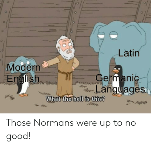 Good, Hell, and Latin: Latin  Modern  German  Languages  hell is this?  What the Those Normans were up to no good!
