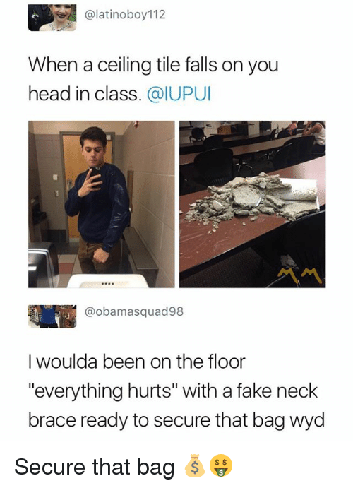 "Everything Hurts: @latinoboy112  When a ceiling tile falls on you  head in class. @IUPUI  @obamasquad98  I woulda been on the floor  ""everything hurts"" with a fake neck  brace ready to secure that bag wyd Secure that bag 💰🤑"