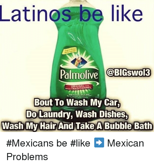 Doing Laundry: Latinos be like  Palmolive  BIGSwol3  TRADITIONNEL  Bout To Wash My Car,  Do Laundry, Wash Dishes.  Wash My Hair  And Take A Bubble Bath #Mexicans be #like ➡ Mexican Problems