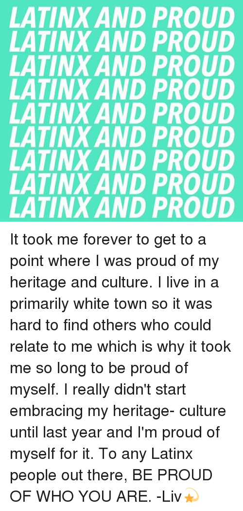 Memes, Forever, and Live: LATINX AND PROUD  LATINX AND PROUD  LATINX AND PROUD  LATINX AND PROUD  LATINX AND PROUD  LATINX AND PROUD  LATINX AND PROUD  LATINX AND PROUD  LATINX AND PROUD  XXXXXXXXX It took me forever to get to a point where I was proud of my heritage and culture. I live in a primarily white town so it was hard to find others who could relate to me which is why it took me so long to be proud of myself. I really didn't start embracing my heritage- culture until last year and I'm proud of myself for it. To any Latinx people out there, BE PROUD OF WHO YOU ARE. -Liv💫