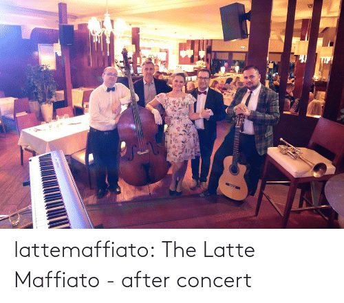 concert: lattemaffiato:  The Latte Maffiato - after concert
