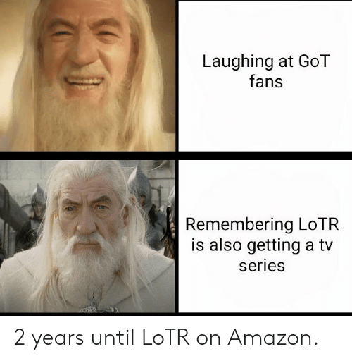 Amazon, Dank, and 🤖: Laughing at GoT  fans  Remembering LoTR  is also getting a tv  series 2 years until LoTR on Amazon.