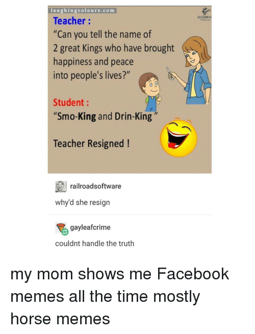 "Horse Meme: laughing colours.com  Teacher  ""Can you tell the name of  2 great Kings who have brought  happiness and peace  into people's lives?""  Student  ""Smo-King and Drin-King  Teacher Resigned  railroadsoftware  why d she resign  gayleafcrime  couldnt handle the truth my mom shows me Facebook memes all the time mostly horse memes"