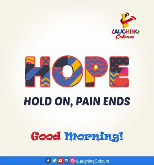 Hope, Pain, and Indianpeoplefacebook: LAUGHING  Colowrs  HOPE  HOLD ON, PAIN ENDS  Goodl mornins!  f y o oe /LaughingColours