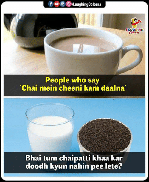 Bhai: LAUGHING  People who say  Chai mein cheeni kam daalna  Bhai tum chaipatti khaa kar  doodh kyun nahin pee lete?