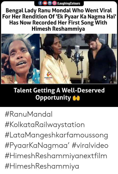 hai: LaughingColours  Bengal Lady Ranu Mondal Who Went Viral  For Her Rendition Of Ek Pyaar Ka Nagma Hai'  Has Now Recorded Her First Song With  Himesh Reshammiya  LAYOHINO  Cleurs  Talent Getting A Well-Deserved  Opportunity #RanuMandal #KolkataRailwaystation #LataMangeshkarfamoussong #PyaarKaNagmaa' #viralvideo #HimeshReshammiyanextfilm #HimeshReshammiya