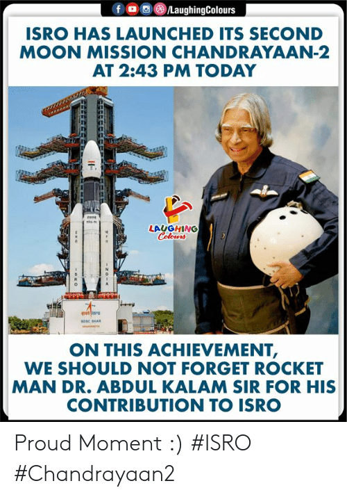 Moon, Today, and Proud: LaughingColours  f  ISRO HAS LAUNCHED ITS SECOND  MOON MISSION CHANDRAYAAN-2  AT 2:43 PM TODAY  tant  ste  LAUGHING  Colours  sosc SHAR  ON THIS ACHIEVEMENT,  WE SHOULD NOT FORGET ROCKET  MAN DR. ABDUL KALAM SIR FOR HIS  CONTRIBUTION TO ISRO  zo- Proud Moment :)  #ISRO #Chandrayaan2