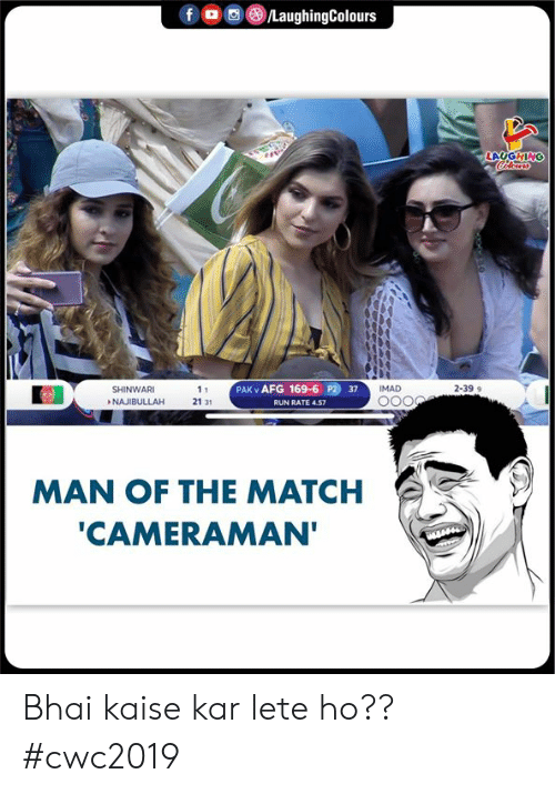 Bhai: /LaughingColours  f  LAUGHING  PAK v AFG 169-6 P2 37  IMAD  2-399  SHINWARI  11  NAJIBULLAH  21 31  RUN RATE 4.57  MAN OF THE MATCH  'CAMERAMAN' Bhai kaise kar lete ho?? #cwc2019