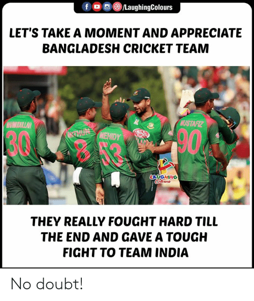 Cricket: /LaughingColours  f  LET'S TAKE A MOMENT AND APPRECIATE  BANGLADESH CRICKET TEAM  NUSTAFIZ  MAHHUDULLAH  TUNMEHIDY  cbenc  LAUGHING  Coclours  THEY REALLY FOUGHT HARD TILL  THE END AND GAVE A TOUGH  FIGHT TO TEAM INDIA No doubt!