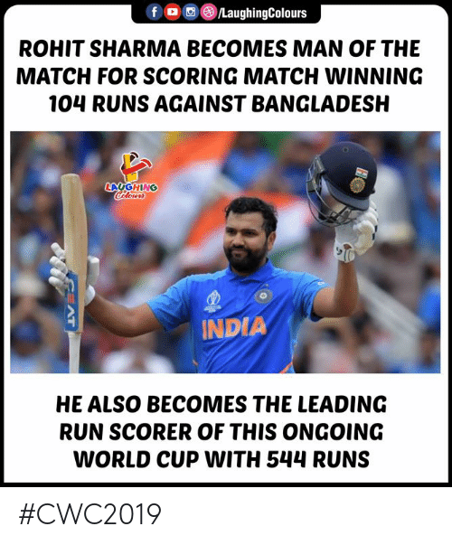 Run, World Cup, and India: LaughingColours  f  ROHIT SHARMA BECOMES MAN OF THE  MATCH FOR SCORING MATCH WINNING  104 RUNS AGAINST BANGLADESH  LAUGHING  Celours  $10  INDIA  HE ALSO BECOMES THE LEADING  RUN SCORER OF THIS ONGOING  WORLD CUP WITH 544 RUNS  H  AT #CWC2019