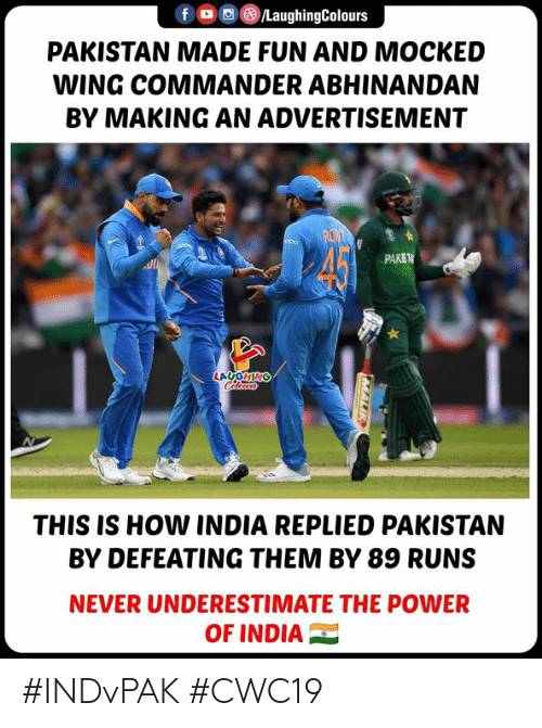 Pakistan: /LaughingColours  fD  PAKISTAN MADE FUN AND MOCKED  WING COMMANDER ABHINANDAN  BY MAKING AN ADVERTISEMENT  RON  45  PAKS  LAUGHING  Clewss  THIS IS HOW INDIA REPLIED PAKISTAN  BY DEFEATING THEM BY 89 RUNS  NEVER UNDERESTIMATE THE POWER  OF INDIA #INDvPAK #CWC19