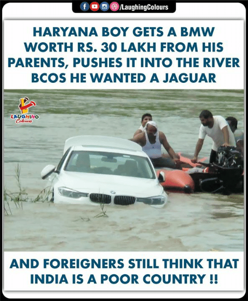 Boy Gets: LaughingColours  fo  HARYANA BOY GETS A BMW  WORTH RS. 30 LAKH FROM HIS  PARENTS, PUSHES IT INTO THE RIVER  BCOS HE WANTED A JAGUAR  LAUGHING  Colours  AND FOREIGNERS STILL THINK THAT  INDIA IS A POOR COUNTRY !!