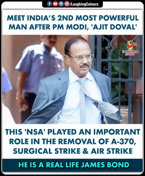 James Bond, Life, and Powerful: LaughingColours  fo  MEET INDIA'S 2ND MOST POWERFUL  MAN AFTER PM MODI, 'AJIT DOVAL'  LAUGHING  Colears  THIS 'NSA' PLAYED AN IMPORTANT  ROLE IN THE REMOVAL OF A-370,  SURGICAL STRIKE & AIR STRIKE  HE IS A REAL LIFE JAMES BOND