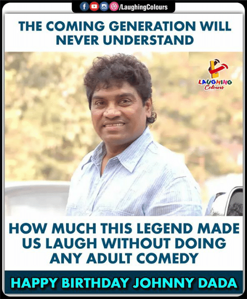 Dada: LaughingColours  fo  THE COMING GENERATION WILL  NEVER UNDERSTAND  LAUGHING  Colours  HOW MUCH THIS LEGEND MADE  US LAUGH WITHOUT DOING  ANY ADULT COMEDY  HAPPY BIRTHDAY JOHNNY DADA