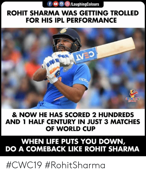 Life, World Cup, and World: /LaughingColours  ROHIT SHARMA WAS GETTING TROLLED  FOR HIS IPL PERFORMANCE  C AT  OPDO  LAYGNING  Cleurs  & NOW HE HAS SCORED 2 HUNDREDS  AND 1 HALF CENTURY IN JUST 3 MATCHES  OF WORLD CUP  WHEN LIFE PUTS YOU DOWN,  DO A COMEBACK LIKE ROHIT SHARMA #CWC19 #RohitSharma