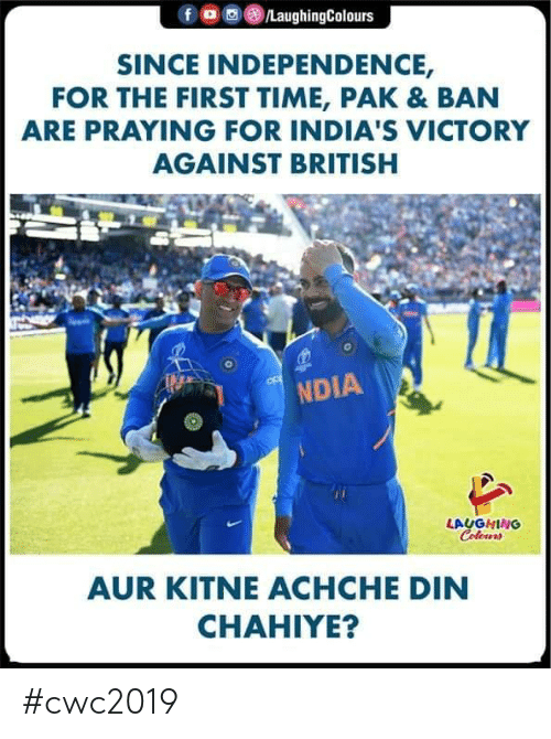 Time, British, and Indianpeoplefacebook: /LaughingColours  SINCE INDEPENDENCE,  FOR THE FIRST TIME, PAK & BAN  ARE PRAYING FOR INDIA'S VICTORY  AGAINST BRITISH  NDIA  LAUGHING  Colours  AUR KITNEACHCHE DIN  CHAHIYE? #cwc2019