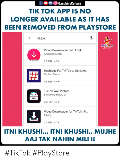 downloader: LaughingColours  TIK TOK APP IS NO  LONGER AVAILABLE AS IT HAS  BEEN REMOVED FROM PLAYSTORE  ← tiktok  LAUGHING  Video Downloader For tik tok  Avalon Infotech  Hashtags For TikTok to Get Like..  Techno Globa  .6 MB 4.4  TikTok Wall Picture  BYTEMOD PTE.LTD  APK  256 kB-3.8 ★  Video Downloader for TikTok-N..  Xihuny  .4 MB. 4.1  ITNI KHUSHI... ITNI KHUSHI.. MUJHE  AAJ TAK NAHIN MILI!! #TikTok #PlayStore