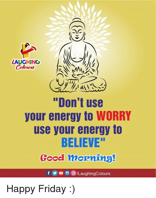 """Energy, Friday, and Good: LAUGHINO  Colours  """"Don't use  your energy to WORRY  use your energy to  BELIEVE""""  Good mornins!  f5/LaughingColours Happy Friday :)"""