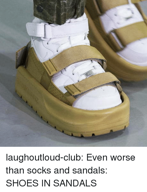 Club, Shoes, and Tumblr: laughoutloud-club:  Even worse than socks and sandals: SHOES IN SANDALS